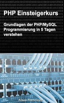 PHP Einsteigerkurs: Grundlagen der PHP/MySQL Programmierung in 5 Tagen verstehen von [Thenmayer, Klaus]