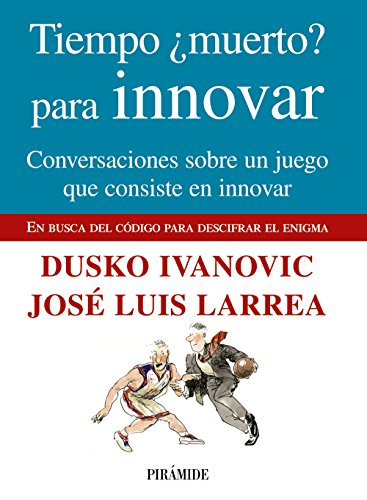 Tiempo muerto? para innovar / Time Dead? to innovate: Conversaciones Sobre Un Juego Que Consiste En Innovar / Talks About a Game That Consists in to Innovate por Dusko Ivanovic, Jose Luis Larrea