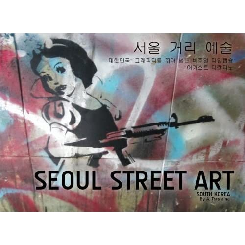 Seoul Street Art: A Visual Time Capsule Beyond Graffiti by A. Tarantino (2013-02-07)