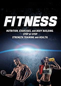 Descargar gratis FITNESS: Nutrition, Exercises, and Body Building. Step by Step Strength Training and Health. (Weight training, Bodybuilding training, Build muscle, Muscles, Abs, tone, burn fat) PDF