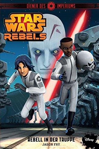 STAR WARS Rebels: Diener des Imperiums II - Rebell in der Truppe  (Jugendroman zur TV-Serie) (Star Wars The Clone Wars Rebellen)
