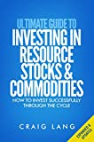 Ultimate Guide to Investing in Resource Stocks & Commodities: How to Invest Successfully Through the Cycle
