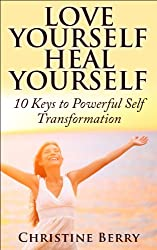 Love Yourself, Heal Yourself: 10 Keys to Powerful Self Transformation