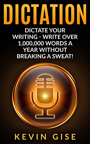 Dictation: Dictate Your Writing - Write Over 1,000,000 Words A Year Without Breaking A Sweat! (Writing Habits, Write Faster, Productivity, Speech Recognition ... Dragon Naturally Speaking) (English Edition)