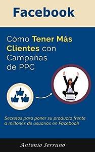 como poner un anuncio en internet: Facebook: Cómo Tener Más Clientes Con Campañas de PPC: Secretos para poner su pr...
