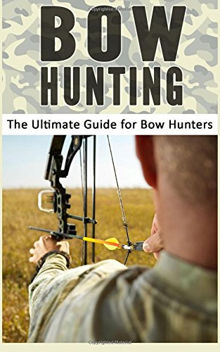 Bow Hunting: The Ultimate Guide for Bow Hunters