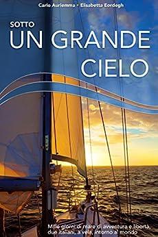 Sotto un grande cielo. Mille giorni di mare, di avventura e libertà. Due italiani, a vela, intorno al mondo. di [Auriemma, Carlo, Eordegh, Elisabetta]