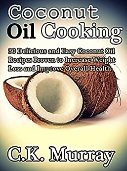 Coconut Oil Cooking - 30 Delicious and Easy Coconut Oil Recipes Proven to Increase Weight Loss and Improve Overall Health: (Coconut Oil, Coconut, Cookbook, ... Cooking Recipes, Cookbook) (English Edition) par [Murray, C.K.]