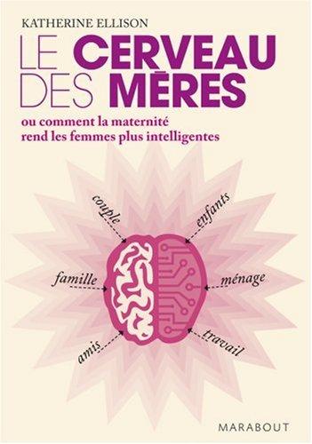 Le cerveau des mères : Ou comment la maternité rend les femmes plus intelligentes
