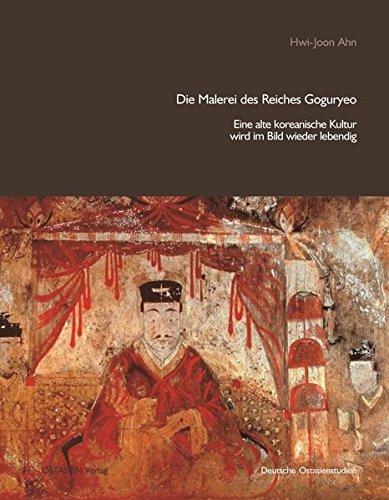 Die Malerei des Reiches Goguryeo: Eine alte koreanische Kultur wird im Bild wieder lebendig (Deutsche Ostasienstudien)