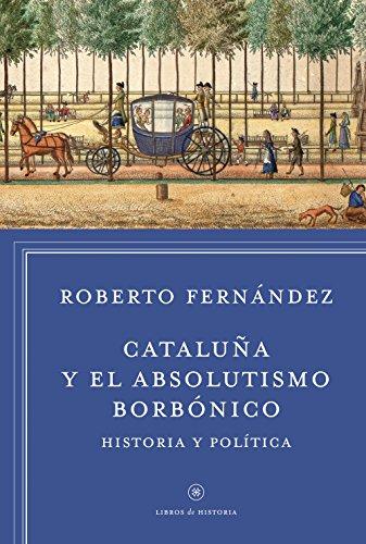 Cataluña y el absolutismo borbónico: Historia y política (Libros de Historia)