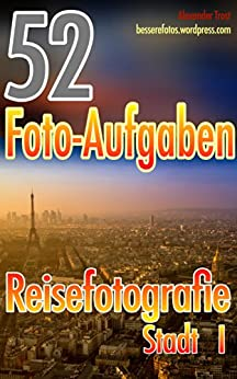 52 Foto-Aufgaben: Reisefotografie: Stadt I (52 Foto-Aufgaben spezial 1) von [Trost, Alexander]