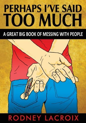 Perhaps I've Said Too Much (a Great Big Book of Messing with People) by Rodney LaCroix (2013-11-19)