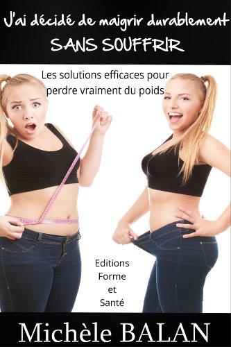 J'ai décidé de maigrir durablement SANS SOUFFRIR: Les solutions efficaces pour pedre vraiment du poids