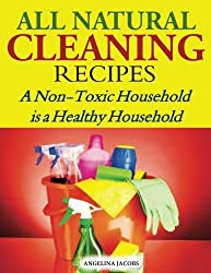 All Natural Cleaning Recipes: A Non-Toxic Household is a Healthy Household by Angelina Jacobs (2014-05-17)