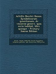 Achillis Bocchii Bonon. Symbolicarum Quaestionum, de Vniuerso Genere, Quas Serio Ludebat, Libri Quinque - Primary Source Edition