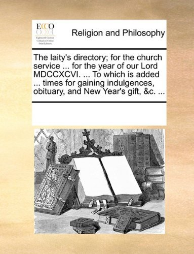 The laity's directory; for the church service ... for the year of our Lord MDCCXCVI. ... To which is added ... times for gaining indulgences, obituary, and New Year's gift, &c. ... by See Notes Multiple Contributors (2010-06-01)