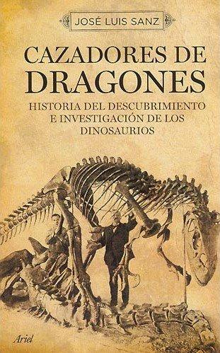 Cazadores de dragones: Historia de los paleontólogosque descubrieron y estudiaron los dinosaurios (Ariel Historia) por José Luis Sanz García