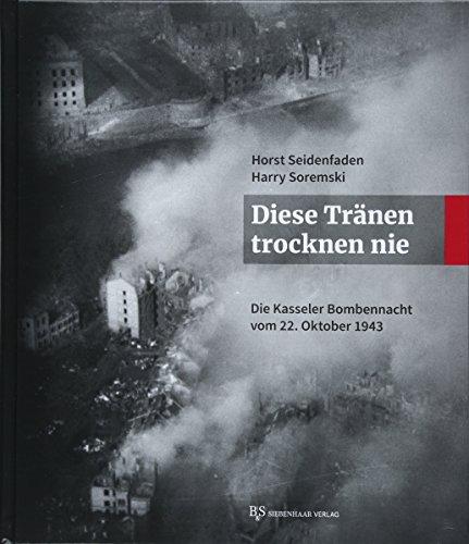 Diese Tränen trocknen nie: Die Kasseler Bombennacht vom 22. Oktober 1943