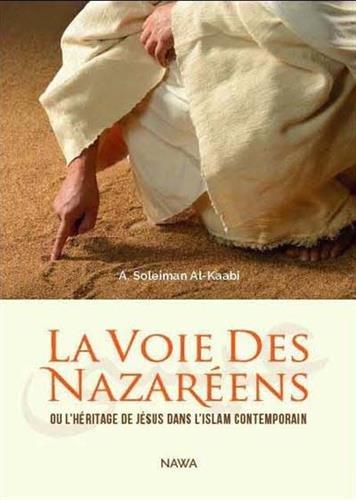 VOIE DES NAZAREENS (LA) : Ou l'héritage de Jésus dans l'Islam contemporain par Abu Soleyman AL-KAABI