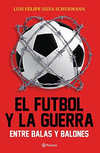 El futbol y la guerra: Entre balas y balones eBook: Luis Felipe ...