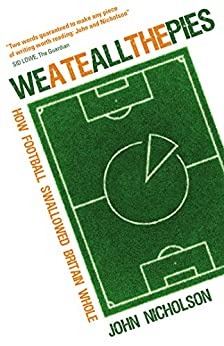 We Ate All the Pies: How Football Swallowed Britain Whole by [Nicholson, John]