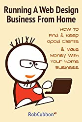 Running A Web Design Business From Home: How To Find and Keep Good Clients and Make Money with Your Home Business (English Edition)