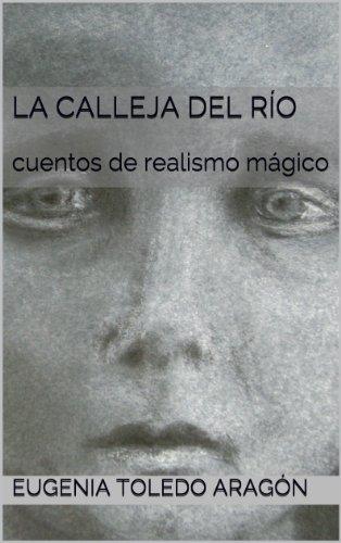 LA CALLEJA DEL RÍO: cuentos de realismo mágico por Eugenia toledo aragón