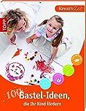 100 Bastel-Ideen, die Ihr Kind fördern: Kreativzeit