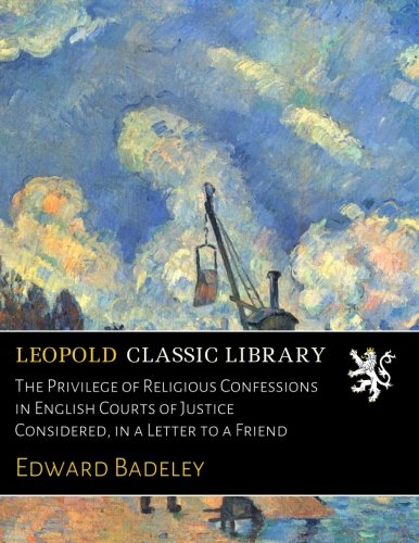 The Privilege of Religious Confessions in English Courts of Justice Considered, in a Letter to a Friend