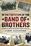 In the Footsteps of the Band of Brothers: A Return to Easy Company's Battlefields with Sgt. Forrest Guth by Larry Alexander (2010-05-04)