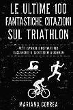 Scarica Libro Le Ultime 100 Fantastiche Citazioni Sul Triathlon Fatti Ispirare E Motivare Per Raggiungere Il Successo Nell Ironman (PDF,EPUB,MOBI) Online Italiano Gratis