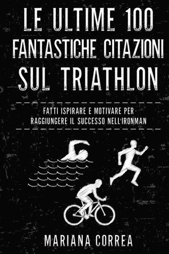 Le Ultime 100 Fantastiche Citazioni Sul Triathlon: Fatti Ispirare E Motivare Per Raggiungere Il Successo Nell Ironman