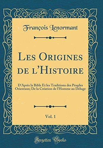 Les Origines de l'Histoire, Vol. 1: D'Après la Bible Et les Traditions des Peuples Orientaux; De la Création de l'Homme au Déluge (Classic Reprint)