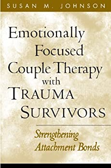 Emotionally Focused Couple Therapy with Trauma Survivors: Strengthening Attachment Bonds (The Guilford Family Therapy Series) by [Johnson, Susan M.]
