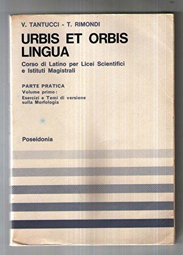 URBIS ET ORBIS. LINGUA. Parte Pratica. Volume Primo: Esercizi e Temi di versione sulla Morfologia.