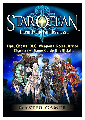 Star Ocean Integrity and Faithlessness, Tips, Cheats, DLC, Weapons, Roles, Armor, Characters, Game Guide Unofficial (Natur-roller E)
