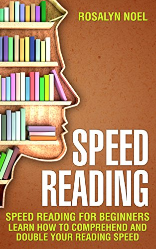 Speed Reading: For Beginners, Learn How To Comprehend And Double ...