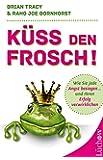 Küss den Frosch! Wie Sie die Angst besiegen und Ihren Erfolg verwirklichen