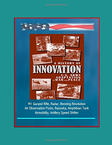 A History of Innovation: U.S. Army Adaptation in War and Peace - M1 Garand Rifle, Radar, Benning Revolution, Air Observation Posts, Bazooka, Amphibian Tank, Airmobility, Artillery Speed Shifter