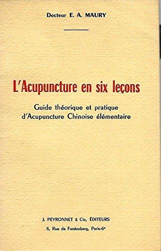 Docteur E. A. Maury. L'Acupuncture en six leons : Guide thorique et pratique d'acupuncture chinoise lmentaire