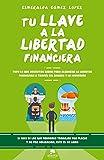Tu llave a la libertad financiera: Todo lo que necesitas saber para alcanzar la libertad financiera a través del ahorro y la inversión (COLECCION ALIENTA)
