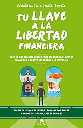 Portada del libro Tu llave a la libertad financiera: Todo lo que necesitas saber para alcanzar la libertad financiera a través del ahorro y la inversión (COLECCION ALIENTA)