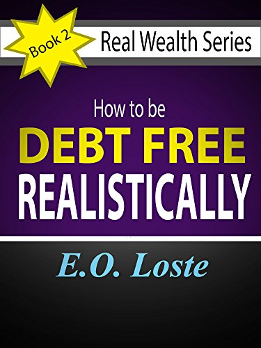 E. O. Loste - HOW TO BE DEBT FREE REALISTICALLY (Real Wealth Series Book 2)
