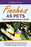 Finches as Pets - The Complete Owner's Guide: Includes Information on the House Finch, Zebra Finch, Gouldian Finch, Red, Yellow, Purple, Green and Goldfinch, Breeding, Feeding and Cages