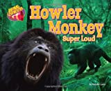 Howler Monkey: Super Loud (Animal Loudmouths)