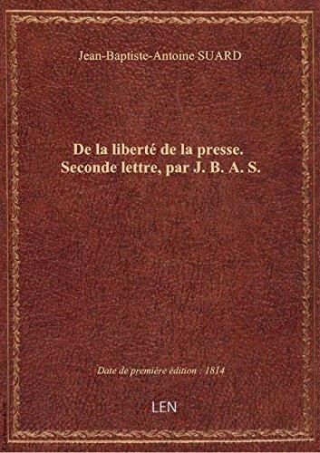 De la liberté de la presse . Seconde lettre, par J. B. A. S. par Jean-Baptiste-Antoin