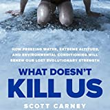 What Doesnt Kill Us: How Freezing Water, Extreme Altitude and Environmental Conditioning Will Renew Our Lost Evolutionar