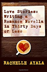Love Stories: Writing A Romance Novella in Thirty Days or Less: A Romance In A Month How-To Book by Rachelle Ayala (2015-12-12)