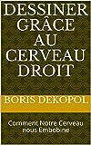 Dessiner grâce au Cerveau droit: Comment Notre Cerveau nous Embobine (French Edition)